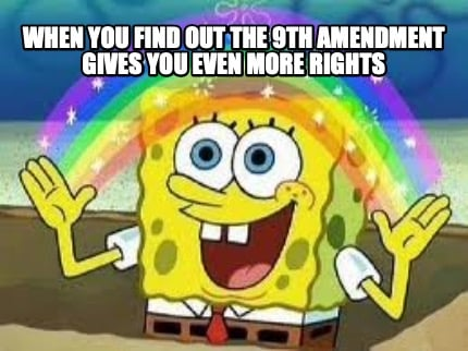 when-you-find-out-the-9th-amendment-gives-you-even-more-rights