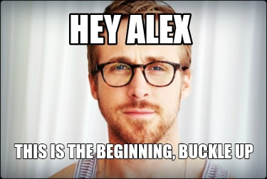 hey-alex-this-is-the-beginning-buckle-up