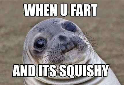when-u-fart-and-its-squishy