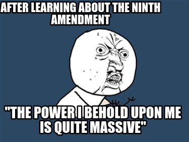 after-learning-about-the-ninth-amendment-the-power-i-behold-upon-me-is-quite-mas