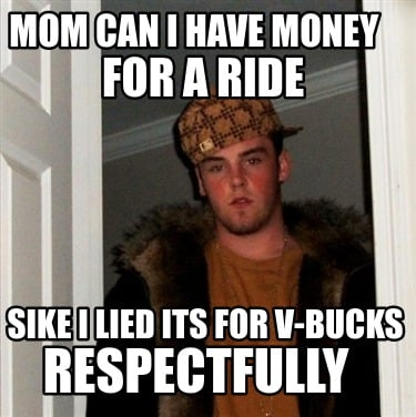 mom-can-i-have-money-for-a-ride-sike-i-lied-its-for-v-bucks-respectfully