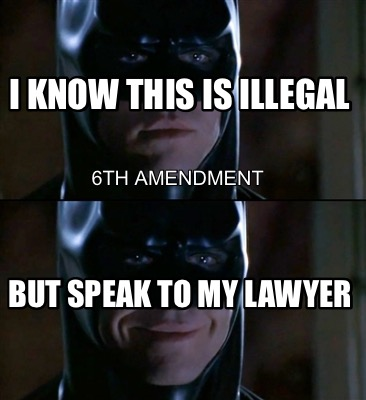 i-know-this-is-illegal-but-speak-to-my-lawyer-6th-amendment