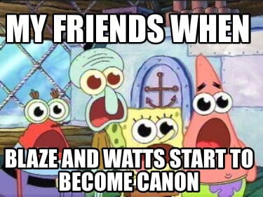 my-friends-when-blaze-and-watts-start-to-become-canon
