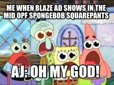 me-when-blaze-ad-shows-in-the-mid-opf-spongebob-squarepants-aj-oh-my-god