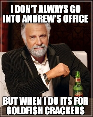 i-dont-always-go-into-andrews-office-but-when-i-do-its-for-goldfish-crackers