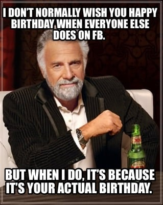 i-dont-normally-wish-you-happy-birthday-when-everyone-else-does-on-fb.-but-when-