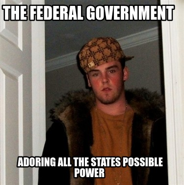 the-federal-government-adoring-all-the-states-possible-power