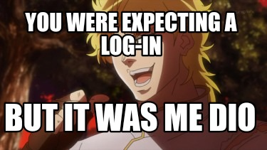 you-were-expecting-a-log-in-but-it-was-me-dio