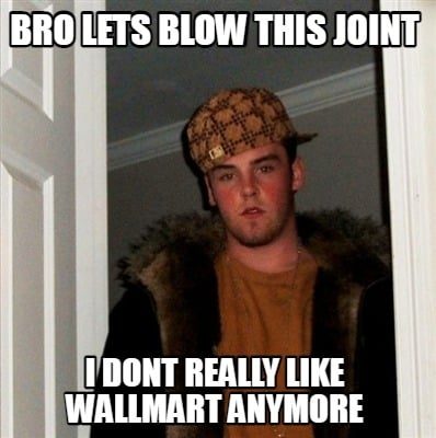 bro-lets-blow-this-joint-i-dont-really-like-wallmart-anymore