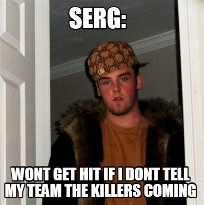 serg-wont-get-hit-if-i-dont-tell-my-team-the-killers-coming