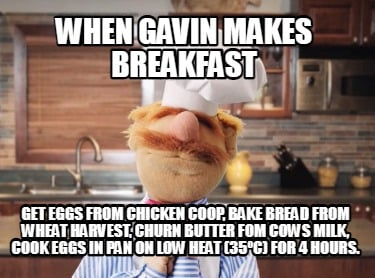 when-gavin-makes-breakfast-get-eggs-from-chicken-coop-bake-bread-from-wheat-harv