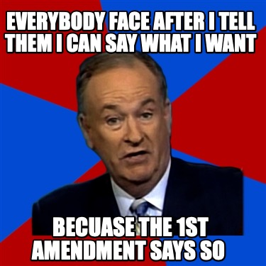 everybody-face-after-i-tell-them-i-can-say-what-i-want-becuase-the-1st-amendment