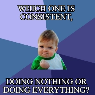 which-one-is-consistent-doing-nothing-or-doing-everything92