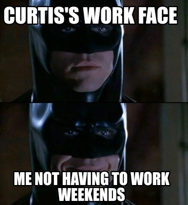 curtiss-work-face-me-not-having-to-work-weekends