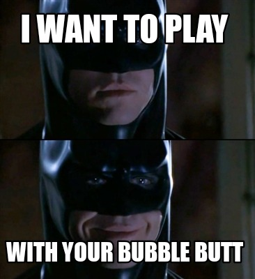 i-want-to-play-with-your-bubble-butt