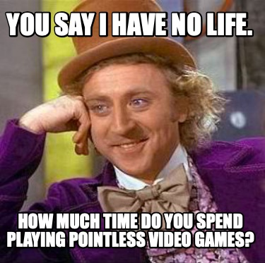 you-say-i-have-no-life.-how-much-time-do-you-spend-playing-pointless-video-games