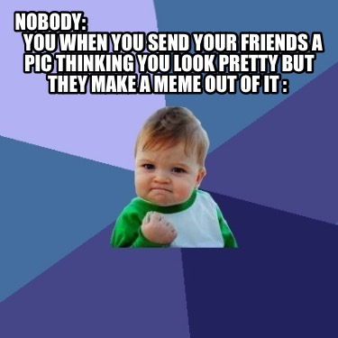 nobody-you-when-you-send-your-friends-a-pic-thinking-you-look-pretty-but-they-ma