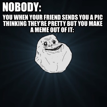 nobody-you-when-your-friend-sends-you-a-pic-thinking-theyre-pretty-but-you-make-