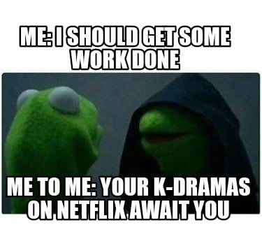 me-i-should-get-some-work-done-me-to-me-your-k-dramas-on-netflix-await-you