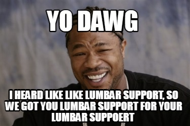 yo-dawg-i-heard-like-like-lumbar-support-so-we-got-you-lumbar-support-for-your-l