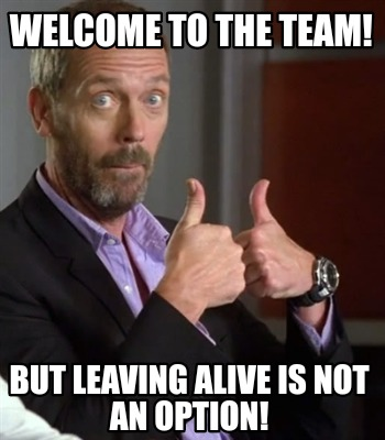 welcome-to-the-team-but-leaving-alive-is-not-an-option