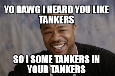 yo-dawg-i-heard-you-like-tankers-so-i-some-tankers-in-your-tankers
