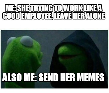 me-she-trying-to-work-like-a-good-employee-leave-her-alone-also-me-send-her-meme