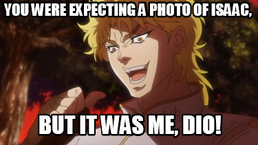 you-were-expecting-a-photo-of-isaac-but-it-was-me-dio