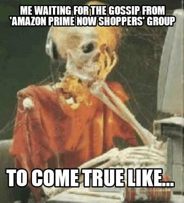 me-waiting-for-the-gossip-from-amazon-prime-now-shoppers-group-to-come-true-like