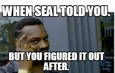 when-seal-told-you.-but-you-figured-it-out-after