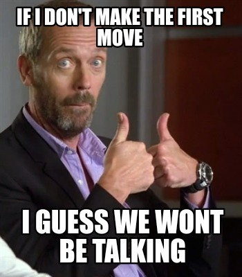 if-i-dont-make-the-first-move-i-guess-we-wont-be-talking
