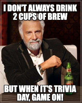 i-dont-always-drink-2-cups-of-brew-but-when-its-trivia-day-game-on