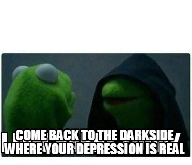i-feel-happy-today-come-back-to-the-darkside-where-your-depression-is-real