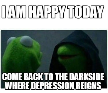 i-am-happy-today-come-back-to-the-darkside-where-depression-reigns