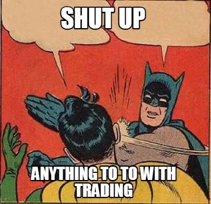 shut-up-anything-to-to-with-trading