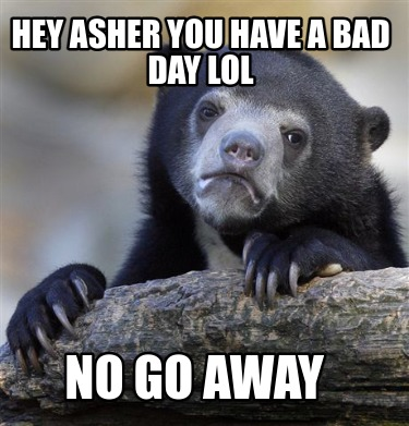 hey-asher-you-have-a-bad-day-lol-no-go-away