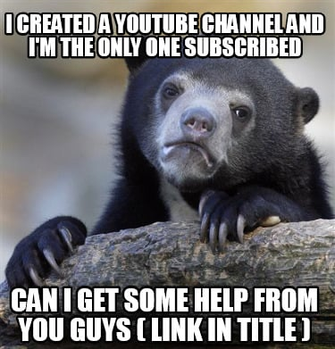 i-created-a-youtube-channel-and-im-the-only-one-subscribed-can-i-get-some-help-f