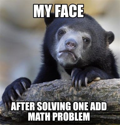 my-face-after-solving-one-add-math-problem