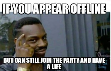if-you-appear-offline-but-can-still-join-the-party-and-have-a-life