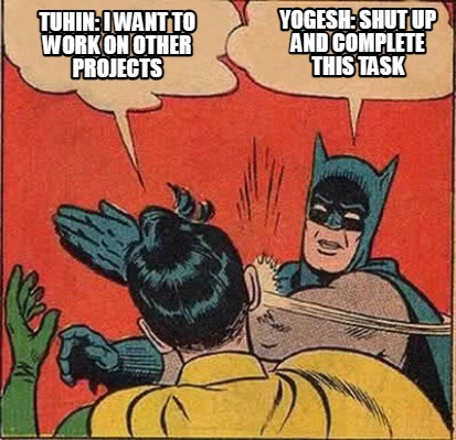 yogesh-shut-up-and-complete-this-task-tuhin-i-want-to-work-on-other-projects