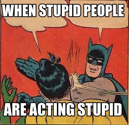when-stupid-people-are-acting-stupid