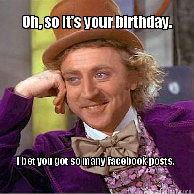 oh-so-its-your-birthday.-i-bet-you-got-so-many-facebook-posts