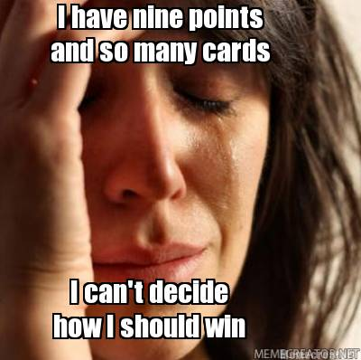 i-have-nine-points-i-cant-decide-how-i-should-win-and-so-many-cards
